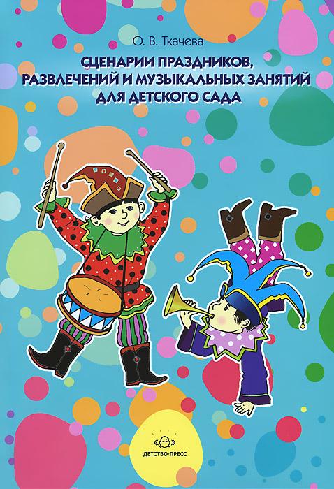 О. В. Ткачева Сценарии праздников, развлечений и музыкальных занятий для детского сада оригинальные идеи для детских праздников
