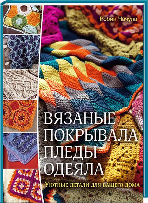 Робин Чачула Вязаные покрывала, пледы, одеяла. Уютные детали для вашего дома