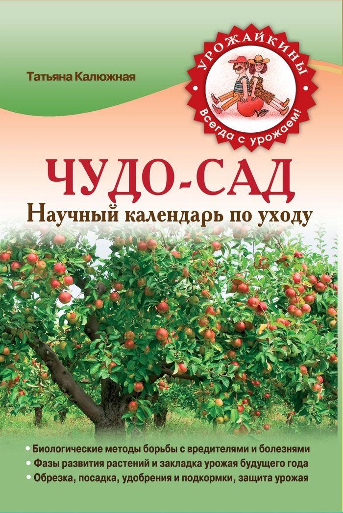 Калюжная Т. Чудо-сад. Научный календарь по уходу