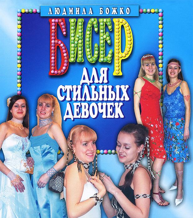 Людмила Божко Бисер для стильных девочек илья соколов стильная одежда для ваших стен отделка и декор вашего дома