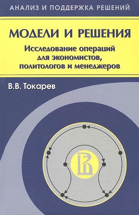 Модели и решения. Исследование операций для экономистов, политологов и менеджеров. В. В. Токарев