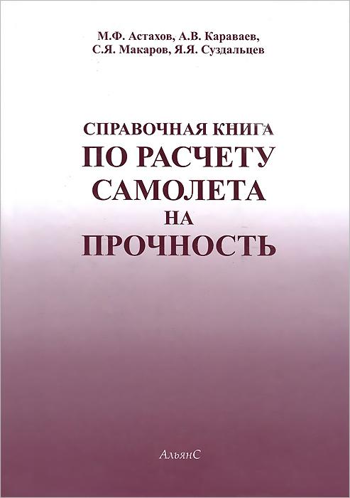М. Ф. Астахов, А. В. Караваев, С. Я. Макаров, Я. Я. Суздальцев Справочная книга по расчету самолета на прочность