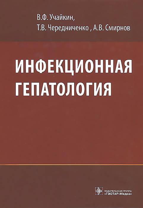 В. Ф. Учайкин, Т. В. Чередниченко, А. В. Смирнов Инфекционная гепатология. Руководство для врачей инфекционная гепатология руководство для врачей