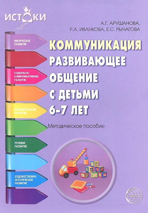 А. Г. Арушанова, Р. А. Иванкова, Е. С. Рычагова Коммуникация. Развивающее общение с детьми 6-7 лет