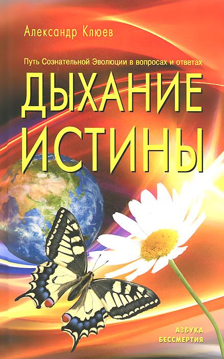 Дыхание истины. Путь Сознательной Эволюции в вопросах и ответах. Александр Клюев