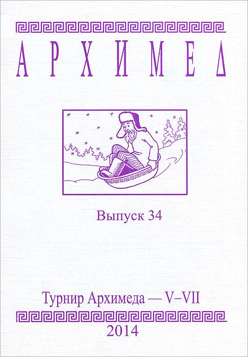 Архимед. Турнир Архимеда - V-VII. Выпуск 34 сергеев и н математика задачи с ответами и решениями