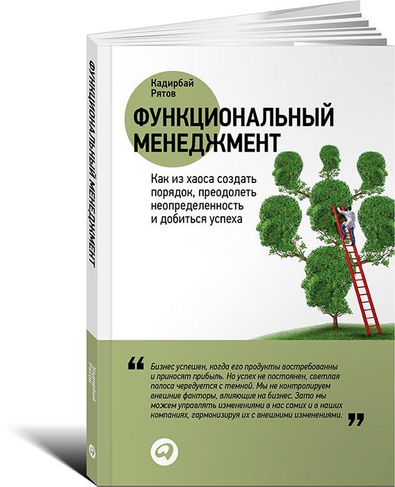 Кадирбай Рятов Функциональный менеджмент. Как из хаоса создать порядок, преодолеть неопределенность и добиться успеха кадирбай рятов секреты развития как чередуя инновации и системные изменения развивать лидерство и управление