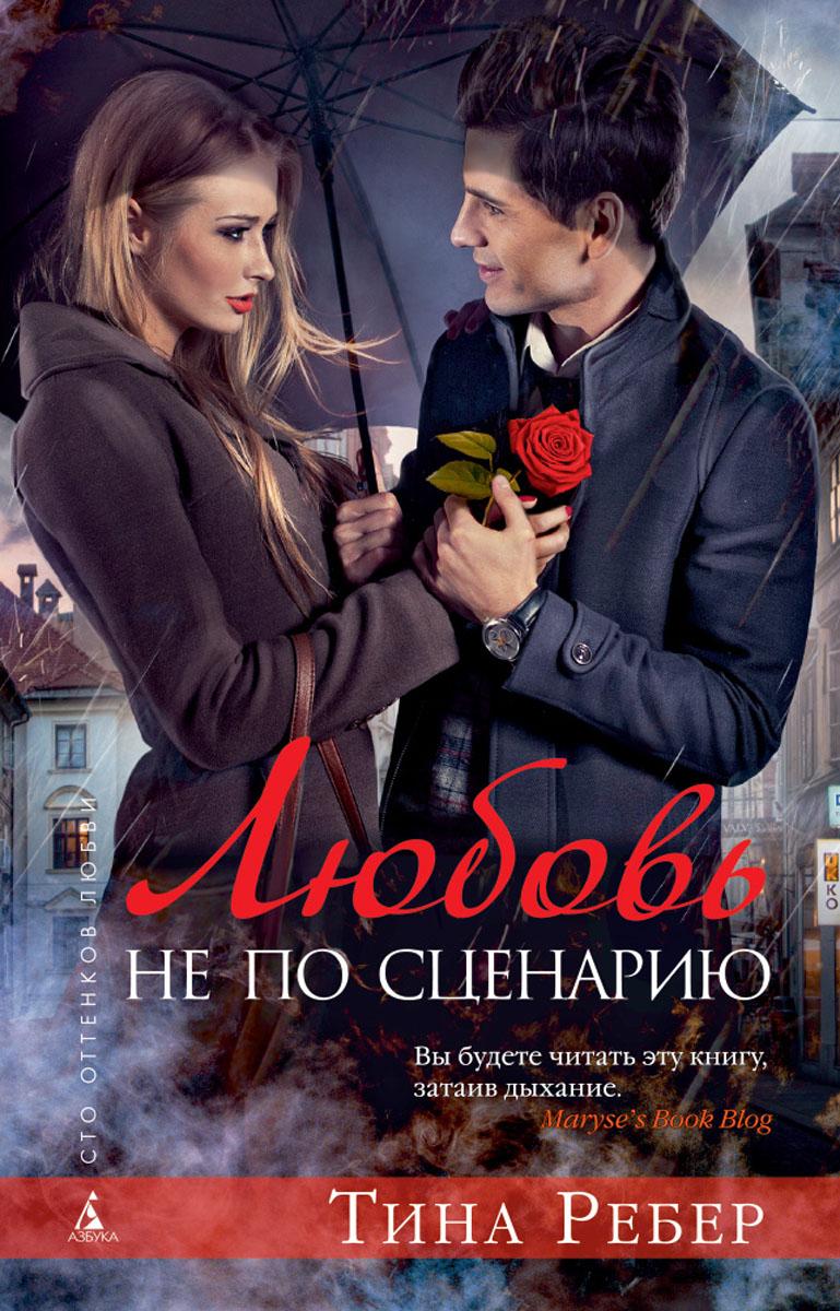 Тина Ребер Любовь не по сценарию ISBN: 978-5-389-05865-1