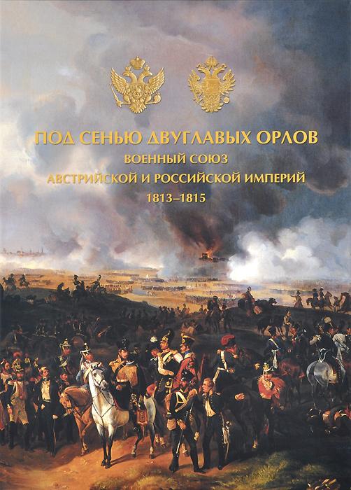 Под сенью двуглавых орлов. Военный союз Австрийской и Российской империй. 1813-1815