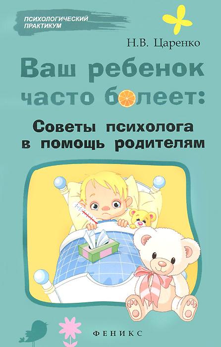 Н. В. Царенко. Ваш ребенок часто болеет. Советы психолога в помощь родителям