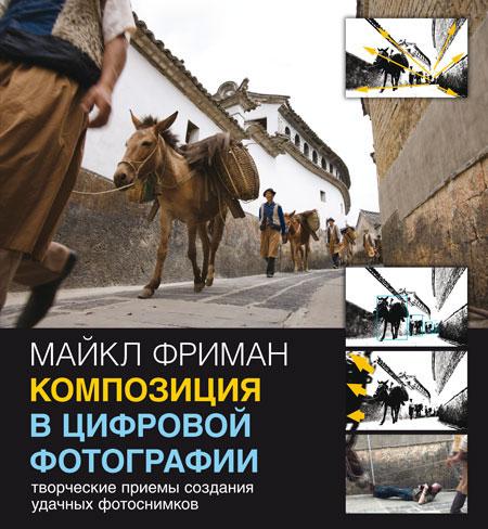 Майкл Фриман Композиция в цифровой фотографии. Творческие приемы создания удачных фотоснимков
