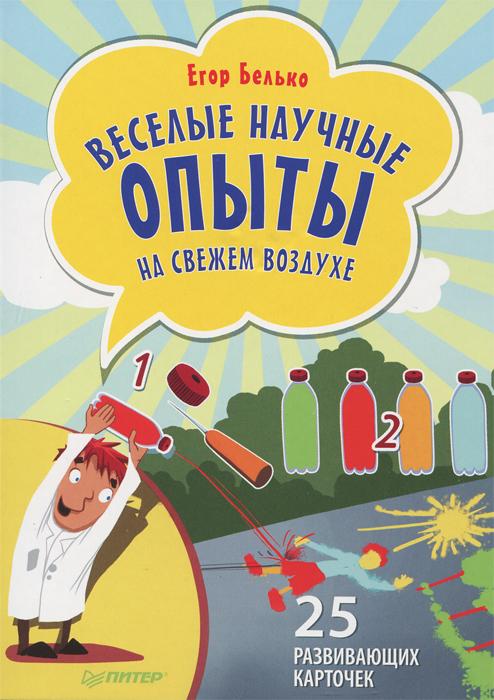 Егор Белько Веселые научные опыты на свежем воздухе. 25 развивающих карточек егор белько веселые научные опыты дома 25 развивающих карточек