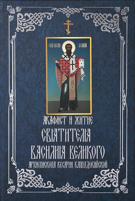 Акафист и житие святителя Василия Великого, архиепископа Кесарии Каппадокийской