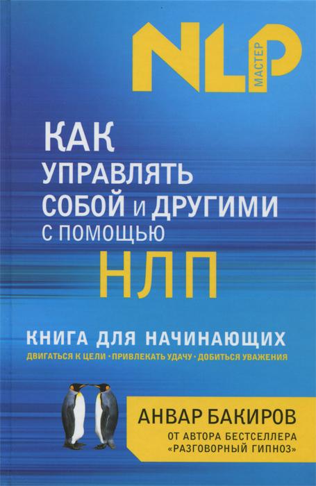 Анвар Бакиров Как управлять собой и другими с помощью НЛП. Книга для начинающих ISBN: 978-5-699-57536-7 анвар бакиров нлп технологии разговорный гипноз