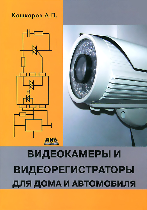 А. П. Кашкаров Видеокамеры и видеорегистраторы для дома и автомобиля видеорегистраторы