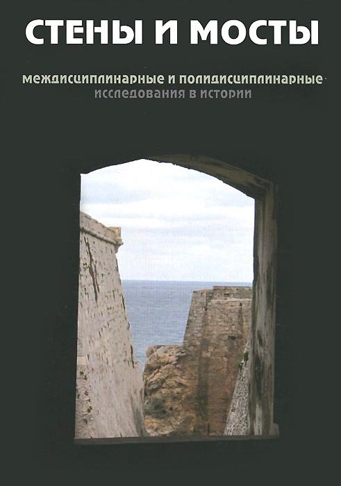 Стены и мосты. Междисциплинарные и полидисциплинарные исследования в истории