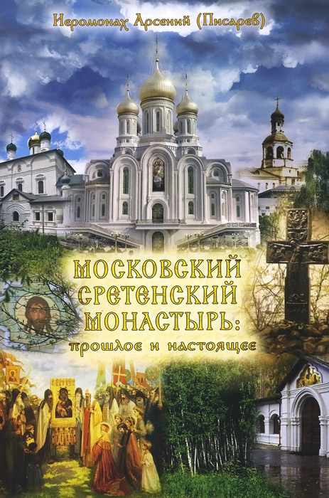 Иеромонах Арсений (Писарев) Московский Сретенский монастырь. Прошлое и настоящее отец арсений
