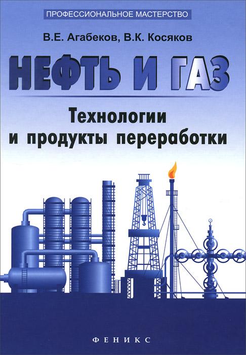 В. Е. Агабеков, В. К. Косяков Нефть и газ. Технологи и продукты переработкики