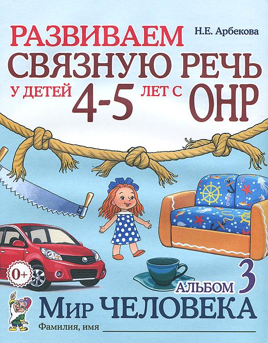 Н. Е. Арбекова Развиваем связную речь у детей 4-5 лет с ОНР. Альбом 3. Мир человека iphone 4 в связной