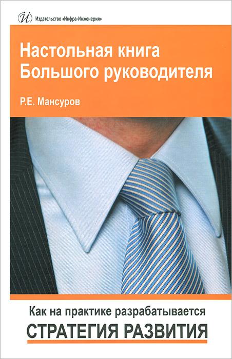 Настольная книга Большого руководителя. Как на практике разрабатывается стратегия развития. Р. Е. Мансуров