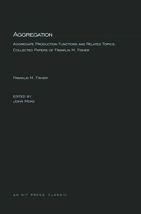 Aggregation: Aggregate Production Functions and Related Topics: Collected Papers of Franklin M. Fisher facility location and the theory of production