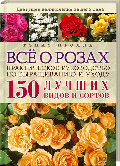 Т. Пролль Все о розах. Практическое руководство по выращиванию и уходу. 150 лучших видов и сортов хелена роз свои правила