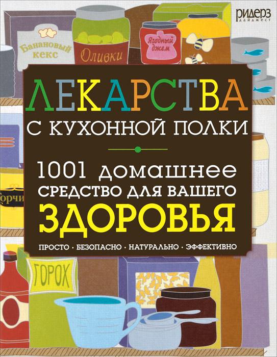 Лекарства с кухонной полки. 1001 домашнее средство для вашего здоровья