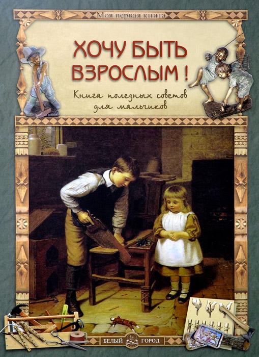 Хочу быть взрослым! Книга полезных советов для мальчиков