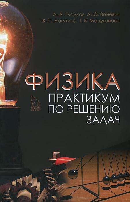 Физика. Практикум по решению задач. Л. Л. Гладков, А. О. Зеневич, Ж. П. Лагутина, Т. В. Мацуганова
