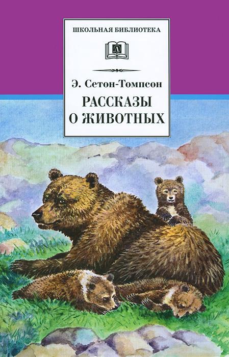Э. Сетон-Томпсон Э. Сетон-Томпсон. Рассказы о животных по э э по 17 рассказов