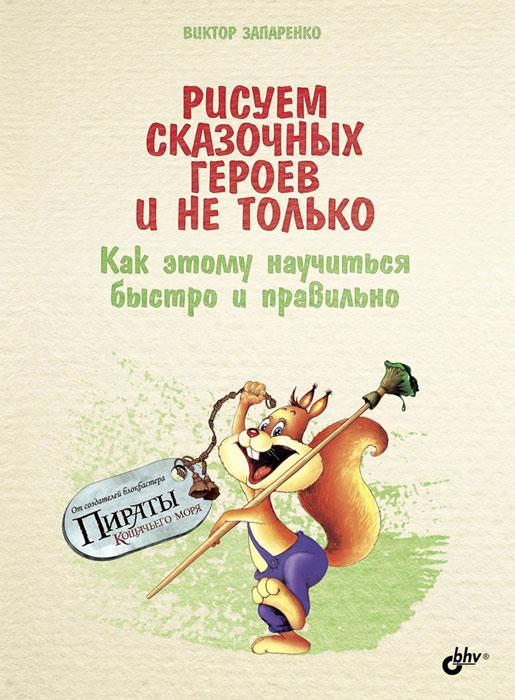 Виктор Запаренко Рисуем сказочных героев и не только. Как этому научиться быстро и правильно