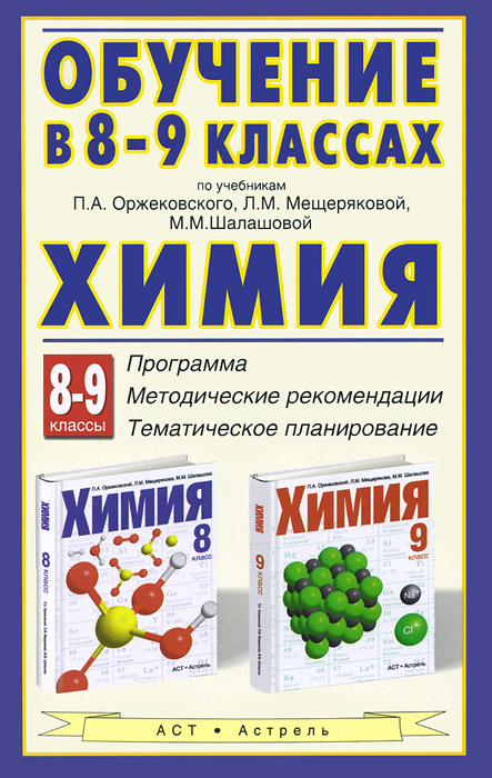 Химия. Обучение в 8-9 классах по учебникам П. А. Оржековского, Л. М. Мещеряковой и М. М. Шалашовой