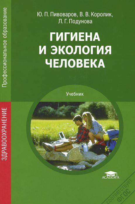 Ю. П. Пивоваров, В. В. Королик, А. Г. Подунова Гигиена и экология человека. Учебник гигиена с основами экологии человека учебник cd