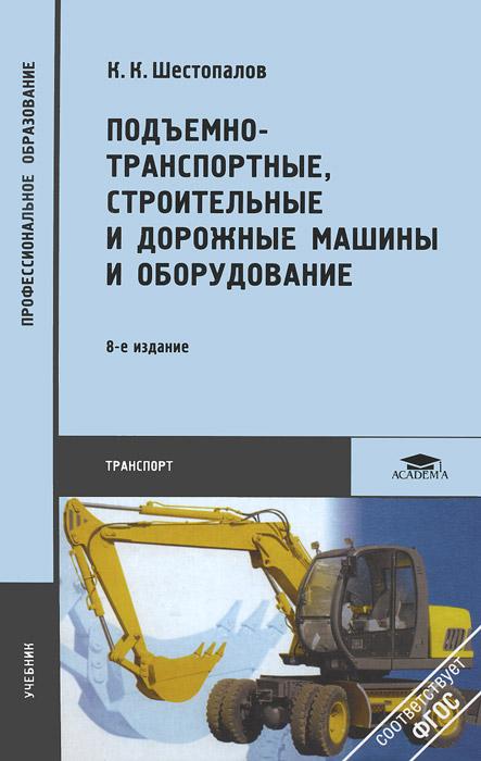 К. К. Шестопалов Подъемно-транспортные, строительные и дорожные машины и оборудование. Учебник