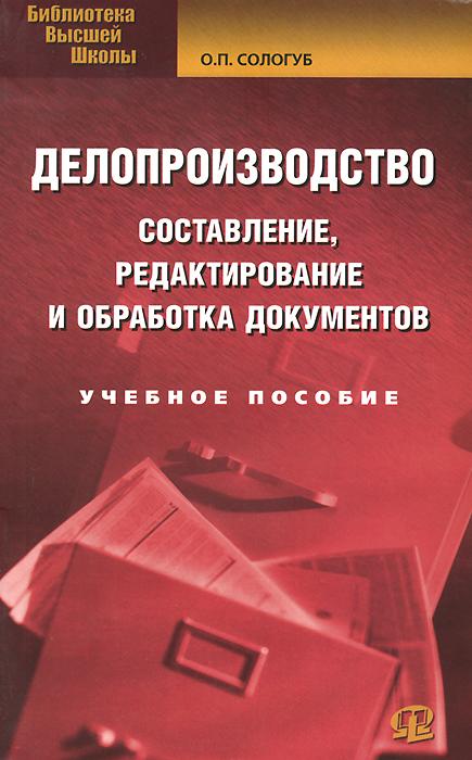 О. П. Сологуб. Делопроизводство. Составление, редактирование и обработка документов. Учебное пособие