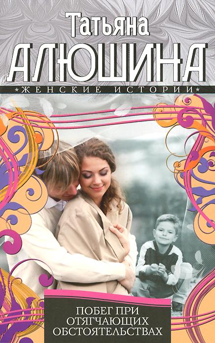 9785227052063 - Татьяна Алюшина: Побег при отягчающих обстоятельствах - Книга
