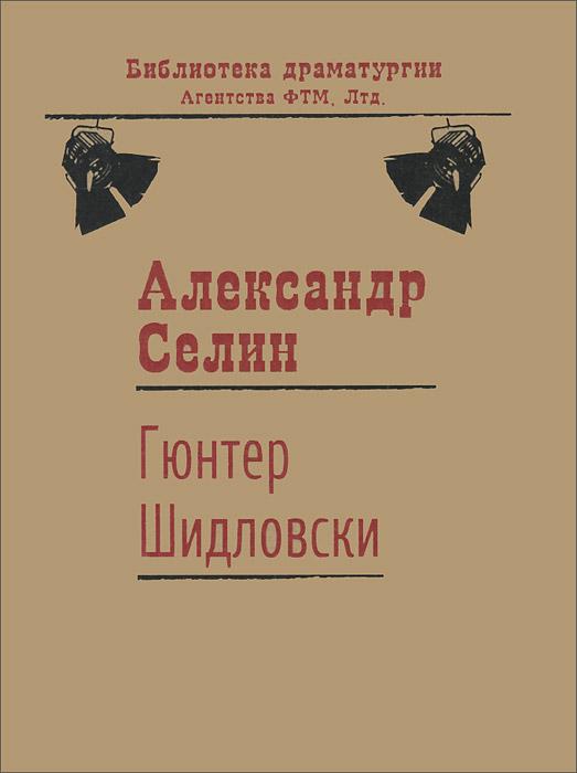 Александр Селин Гюнтер Шидловски. Пьеса рационального абсурда с элементами мюзикла