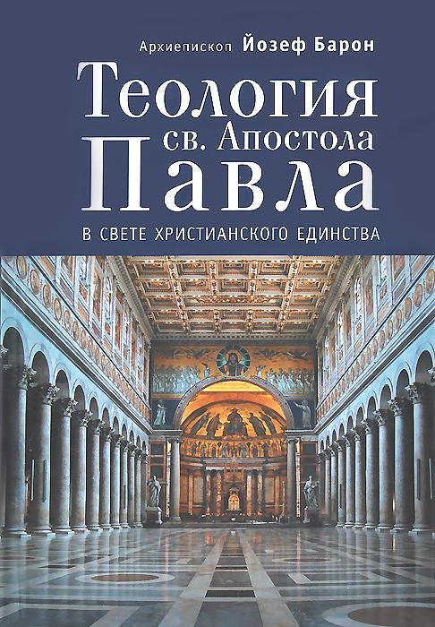 Архиепископ Йозеф Барон Теология св. Апостола Павла в свете Христианского Единства