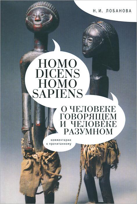 Н. И. Лобанова Homo dicens. Homo sapiens. О человеке говорящем и Человеке разумном книги альпина нон фикшн последнее изобретение человечества искусственный интеллект и конец эры homo sapiens