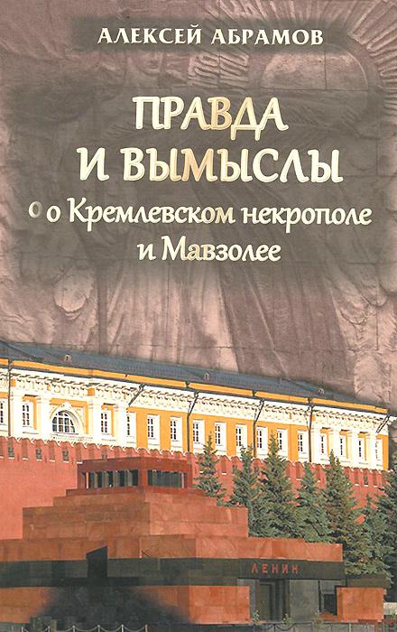 Алексей Абрамов Правда и вымыслы о Кремлевском некрополе и Мавзолее