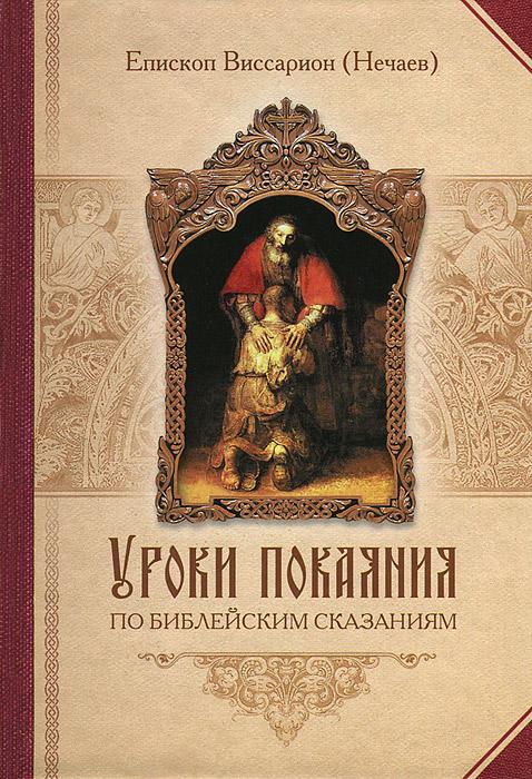 Епископ Виссарион (Нечаев) Уроки покаяния по библейским сказаниям чтение на каждый день великого поста купить