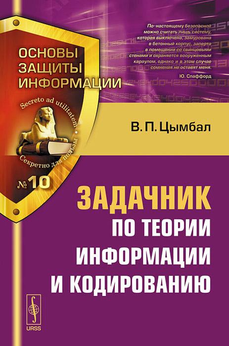 Zakazat.ru: Теория информации и кодирование. Задачник. Учебное пособие. В. П. Цымбал