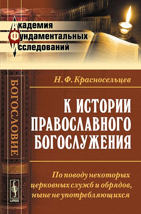 К истории православного богослужения. По поводу некоторых церковных служб и обрядов, ныне не употребляющихся. Н. Ф. Красносельцев