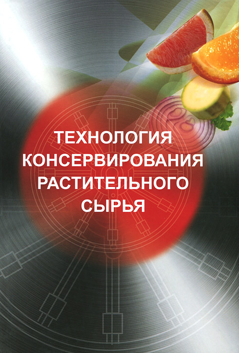 Технология консервирования растительного сырья. Учебник