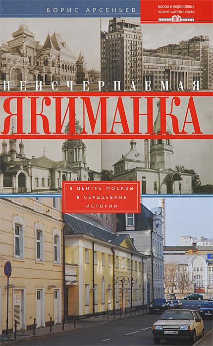 Борис Арсеньев Неисчерпаемая Якиманка. В центре Москвы - в сердцевине истории