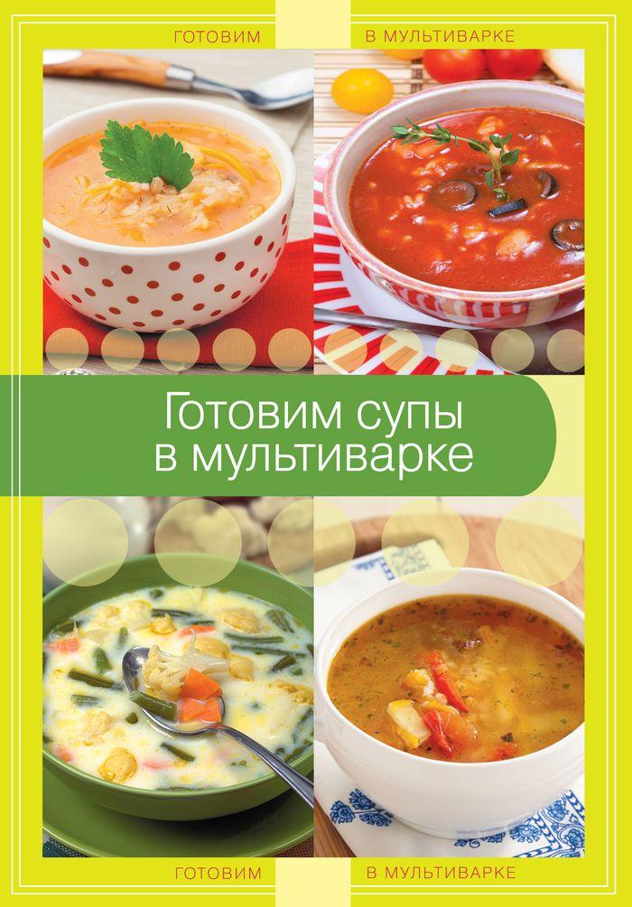 Готовим супы в мультиварке ISBN: 978-5-699-71182-6