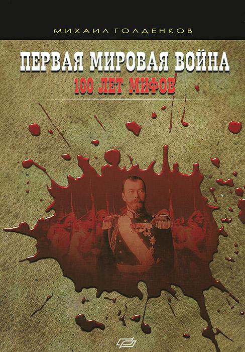 Михаил Голденков Первая мировая война. 100 лет мифов