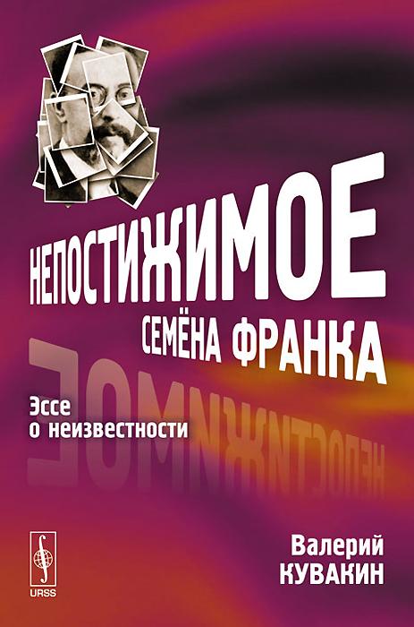 Валерий Кувакин Непостижимое Семена Франка. Эссе о неизвестности