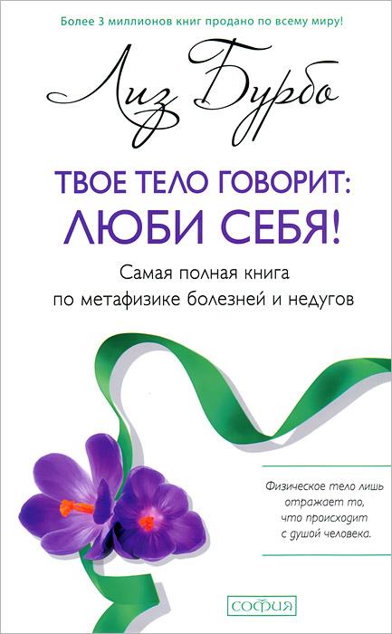 Лиз Бурбо Твое тело говорит: люби себя! Самая полная книга по метафизике болезней и недугов бурбо л твое тело говорит люби себя самая полная книга по метафизике болезней и недугов тв нов