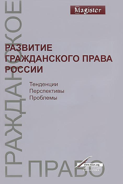 Развитие гражданского права России. Тенденции, перспективы, проблемы